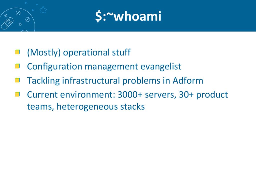 $:~whoami (Mostly) operational stuff Configurat...