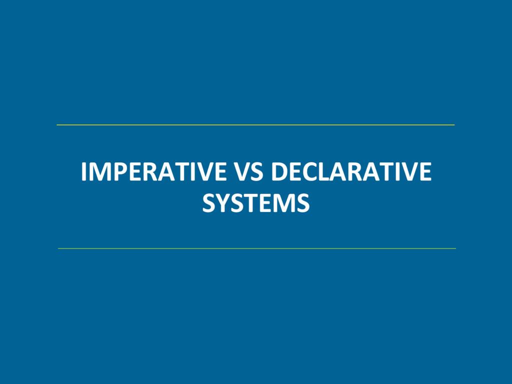 IMPERATIVE VS DECLARATIVE SYSTEMS