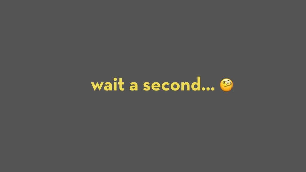 wait a second… J