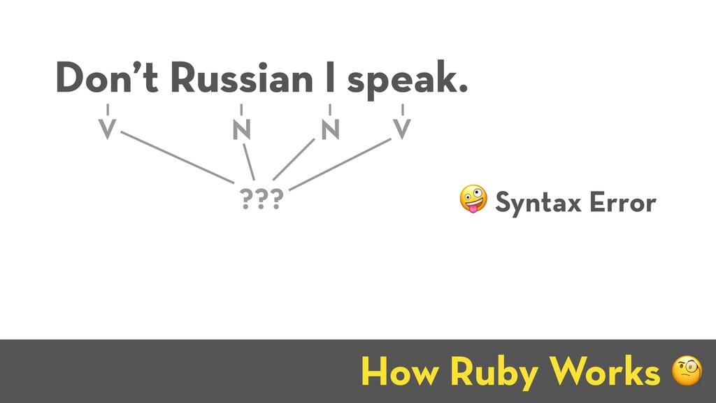 How Ruby Works J Don't Russian I speak. V N V N...
