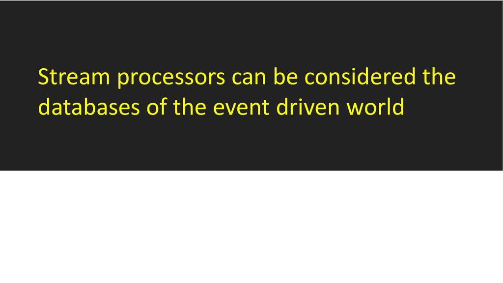Stream processors can be considered the databas...