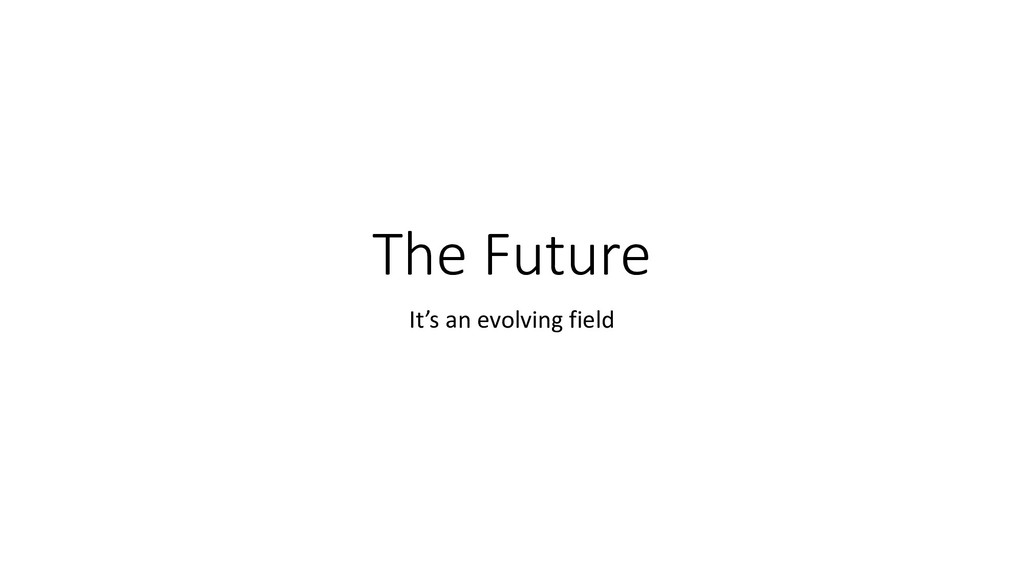 The Future It's an evolving field