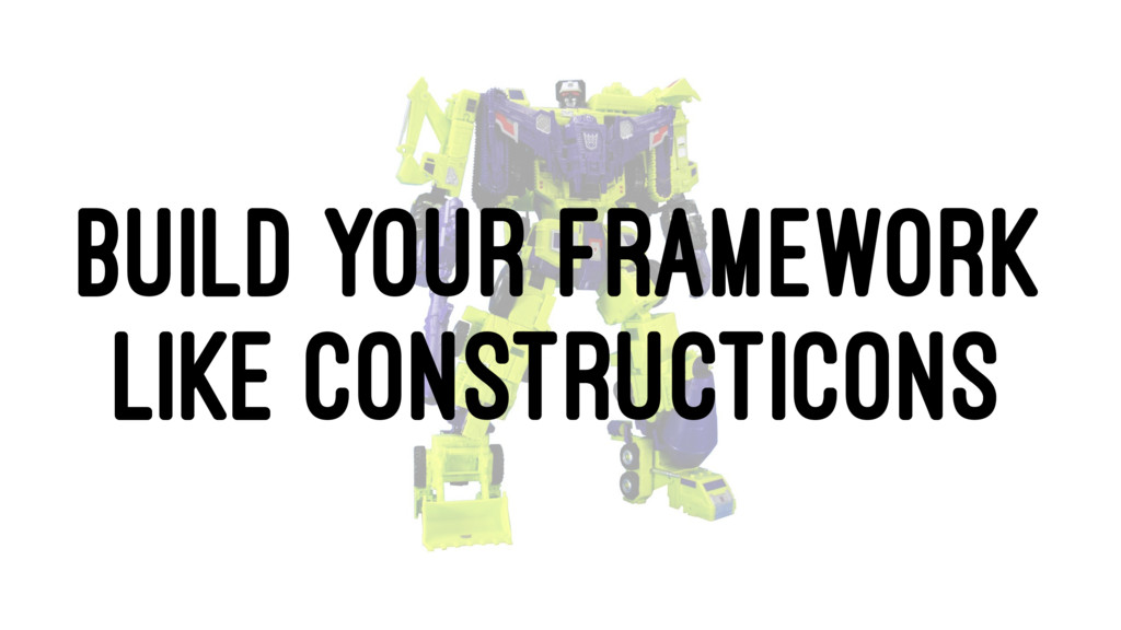 BUILD YOUR FRAMEWORK LIKE CONSTRUCTICONS