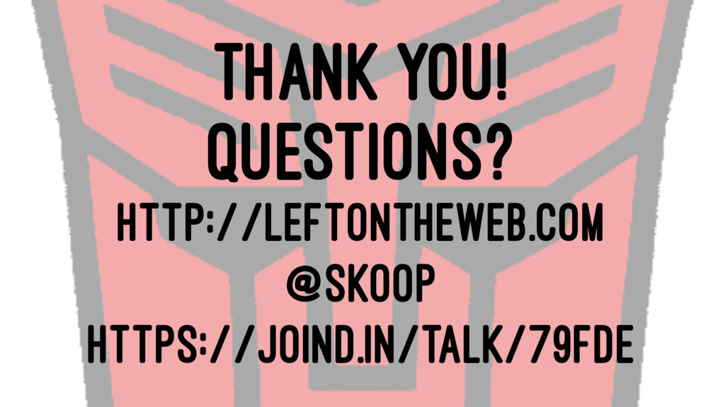 THANK YOU! QUESTIONS? HTTP://LEFTONTHEWEB.COM @...