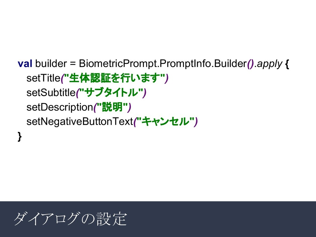 ダイアログの設定 val builder = BiometricPrompt.PromptIn...