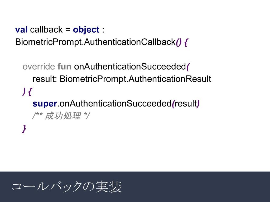 コールバックの実装 val callback = object : BiometricProm...