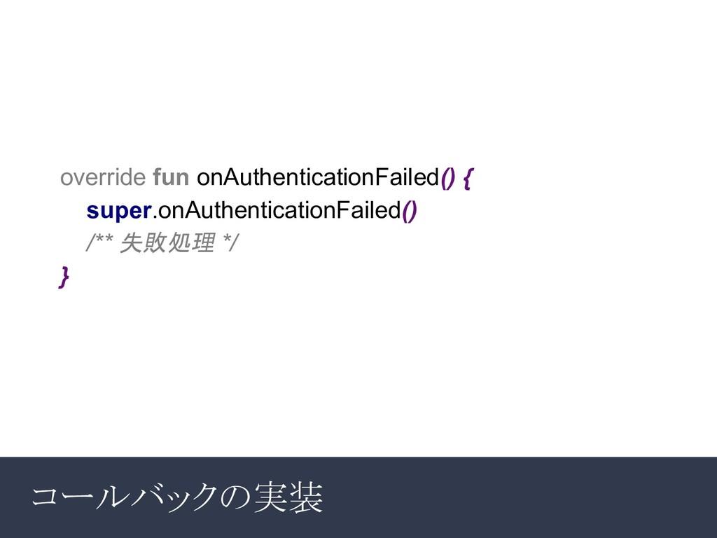 コールバックの実装 override fun onAuthenticationFailed()...