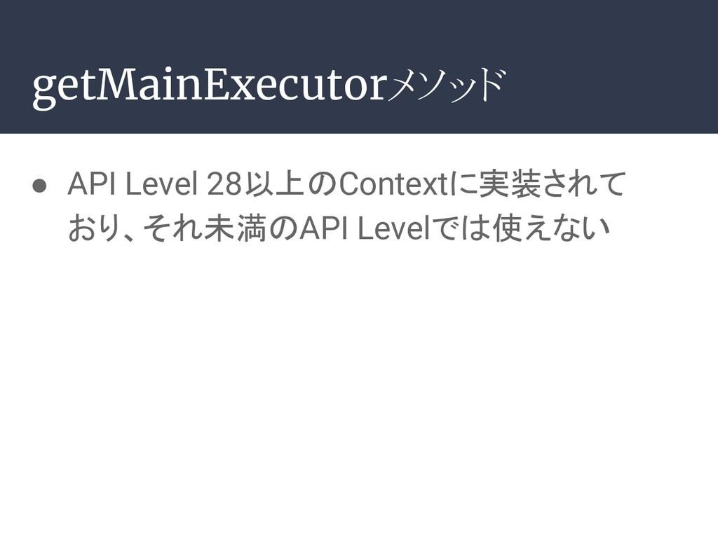 getMainExecutorメソッド ● API Level 28以上のContextに実装...