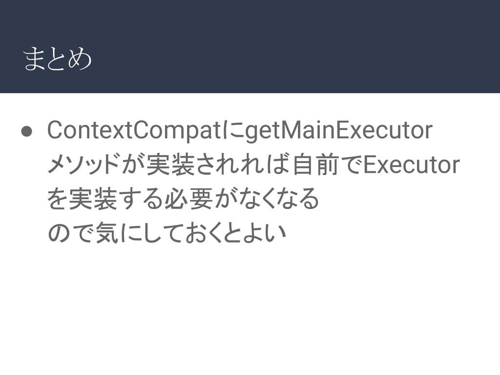 ● ContextCompatにgetMainExecutor メソッドが実装されれば自前でE...