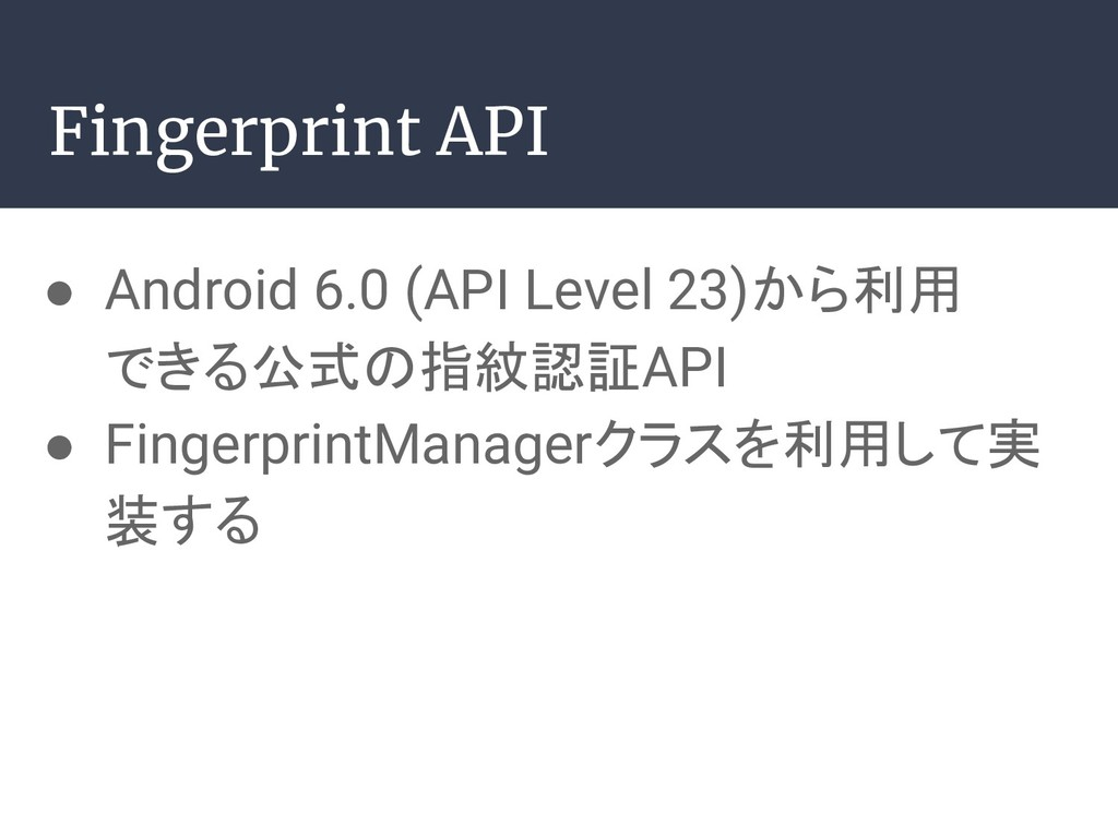 ● Android 6.0 (API Level 23)から利用 できる公式の指紋認証API ...