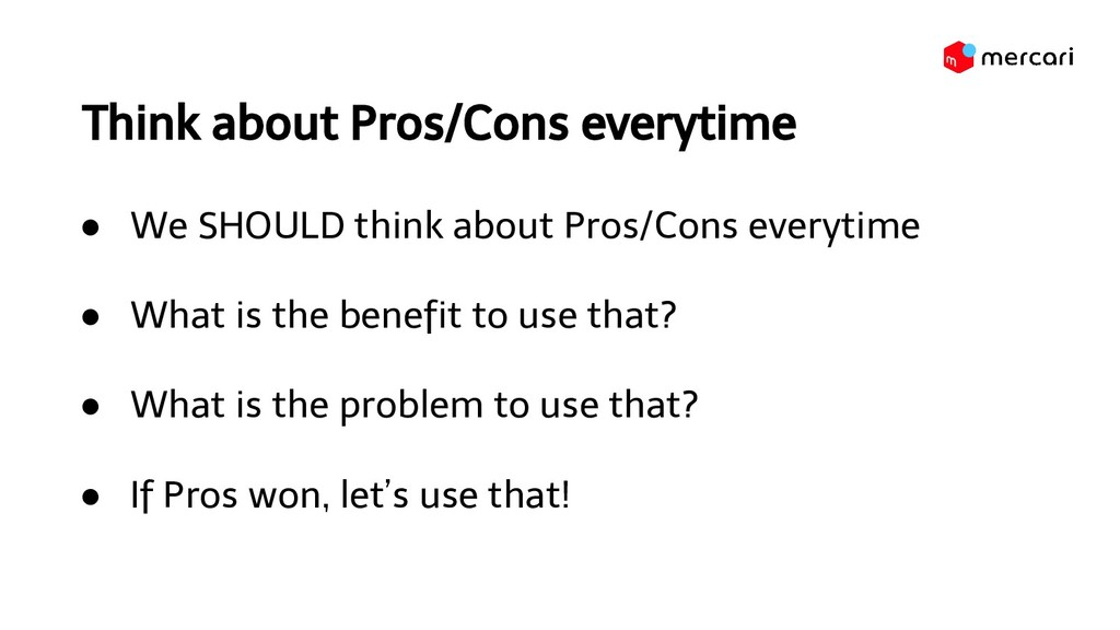 Think about Pros/Cons everytime ● We SHOULD thi...