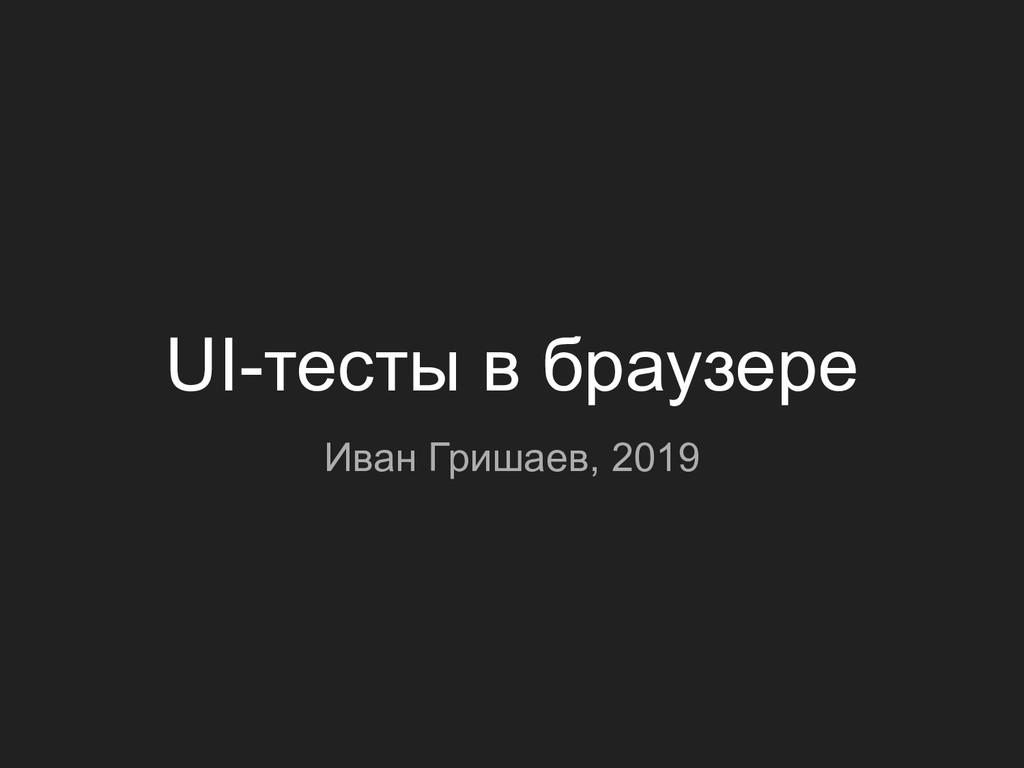UI-тесты в браузере Иван Гришаев, 2019