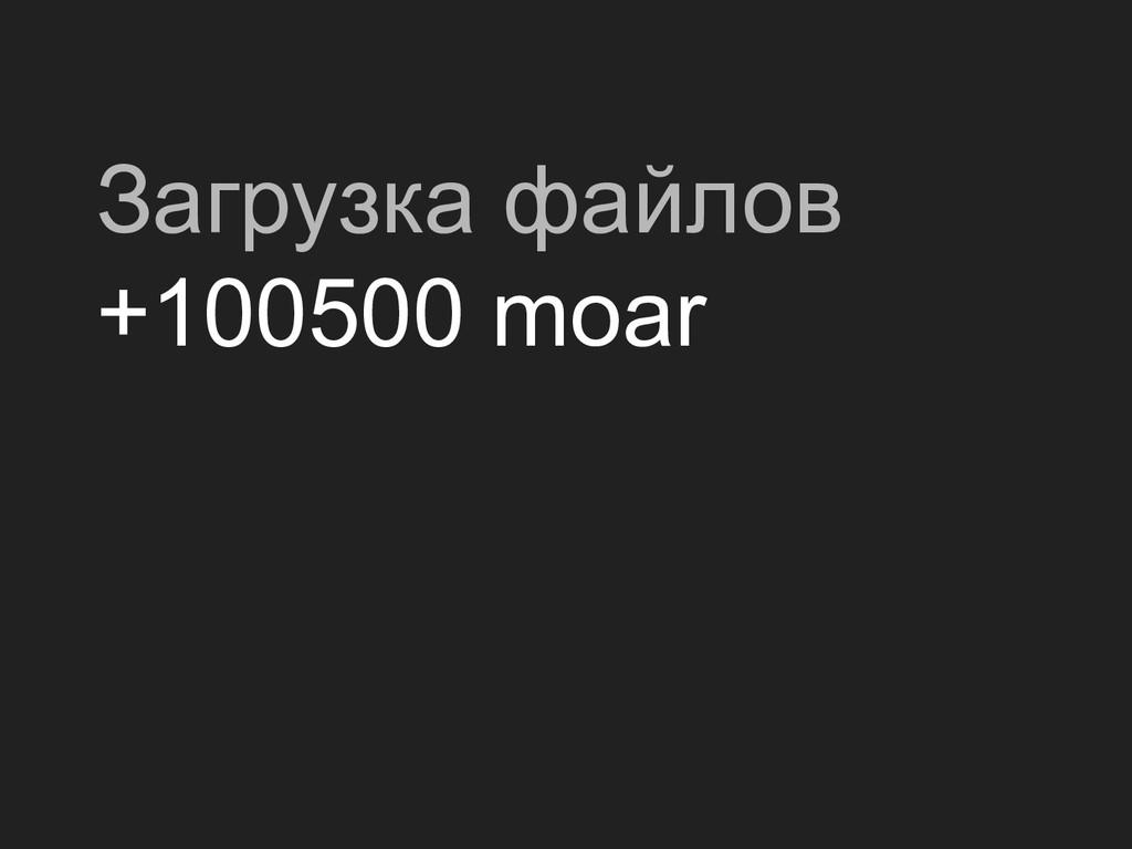 Загрузка файлов +100500 moar