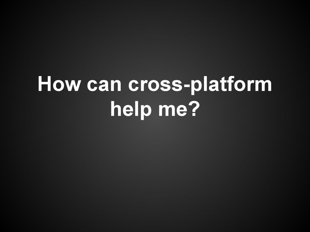 How can cross-platform help me?
