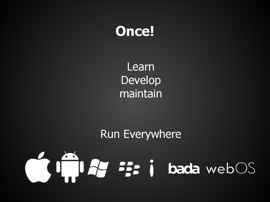 Once! Learn Develop maintain Run Everywhere