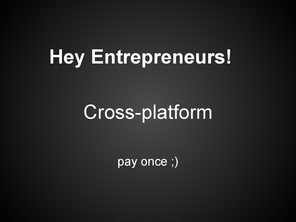Hey Entrepreneurs! pay once ;) Cross-platform