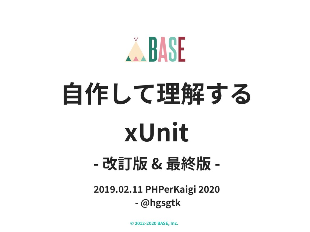 © - BASE, Inc. X ⾃作して理解する xUnit - 改訂版 & 最終版 - ....