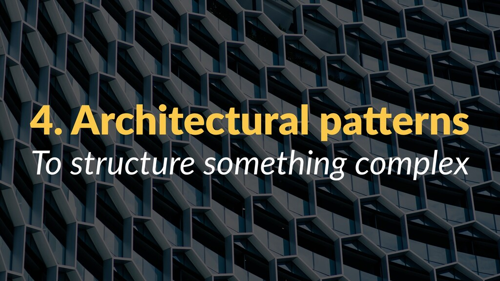 4. Architectural pa/erns To structure something...