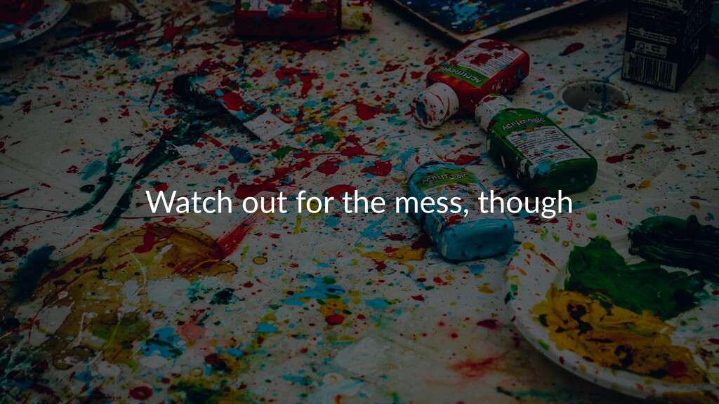 Watch out for the mess, though