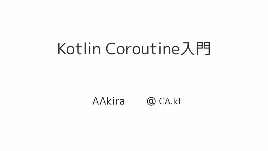 Kotlin Coroutine入門 AAkira @ CA.kt