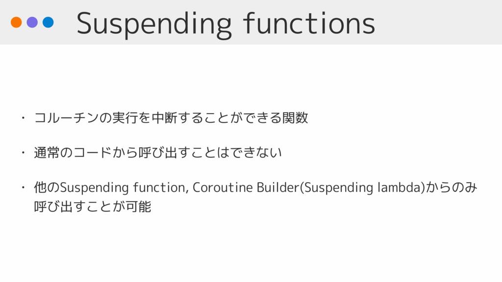 Suspending functions • コルーチンの実行を中断することができる関数 • ...