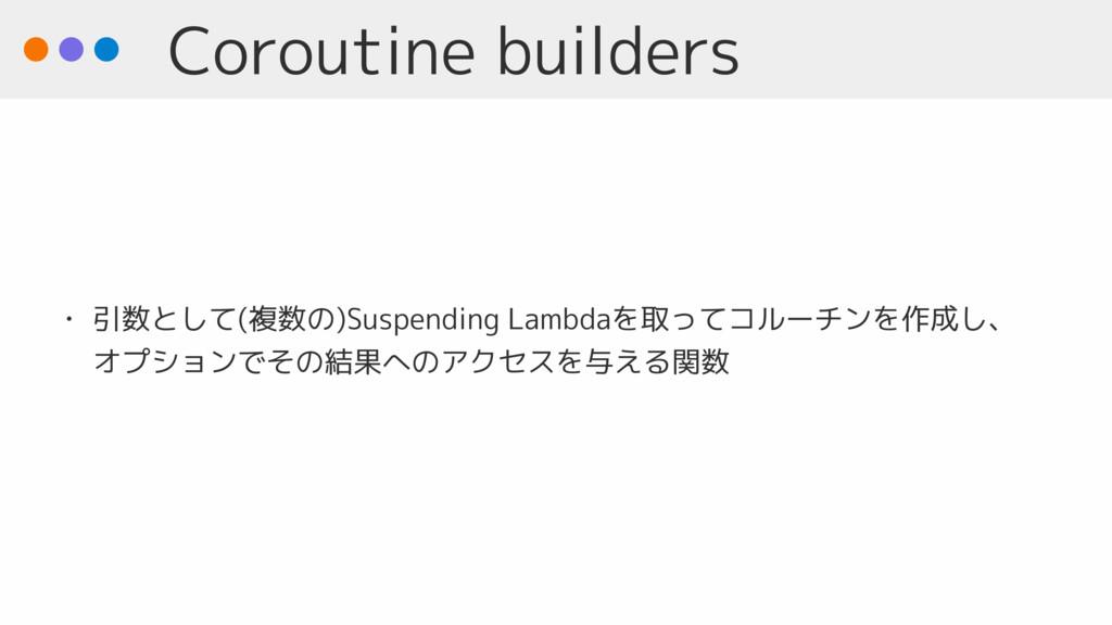 Coroutine builders • 引数として(複数の)Suspending Lambd...