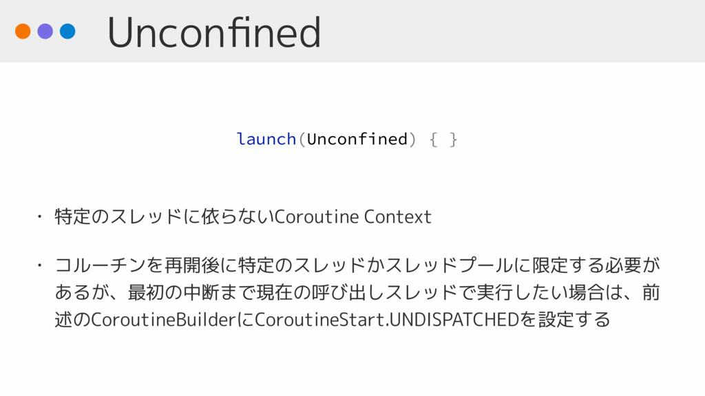 Unconfined • 特定のスレッドに依らないCoroutine Context • コルー...