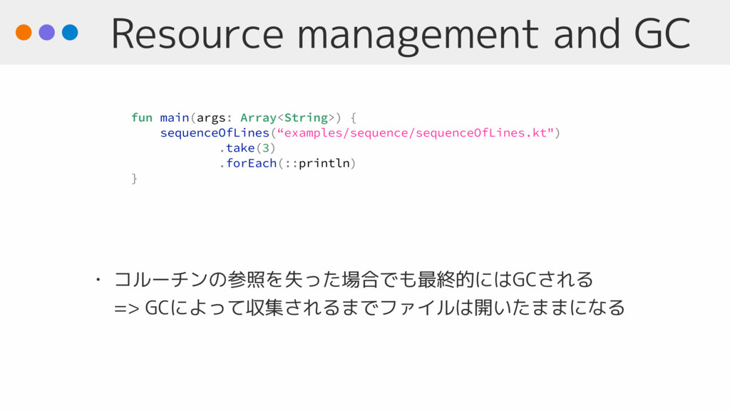 Resource management and GC • コルーチンの参照を失った場合でも最終...