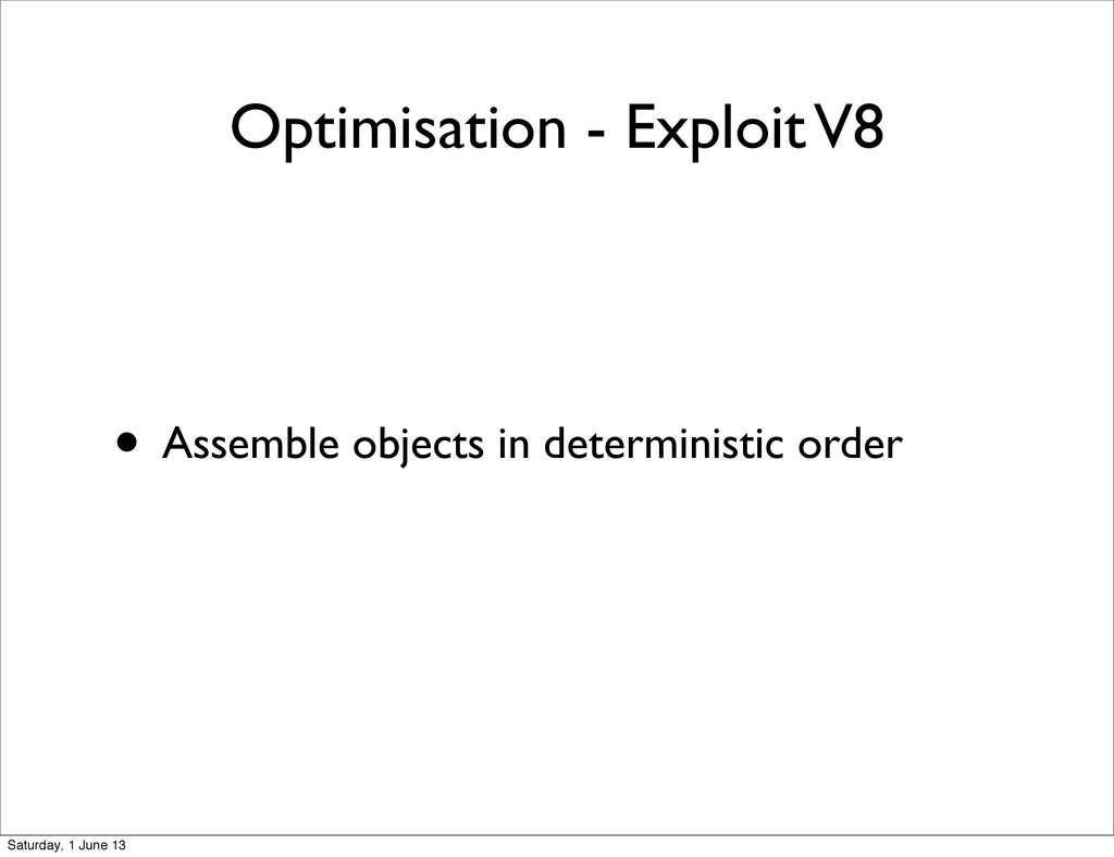 Optimisation - Exploit V8 • Assemble objects in...