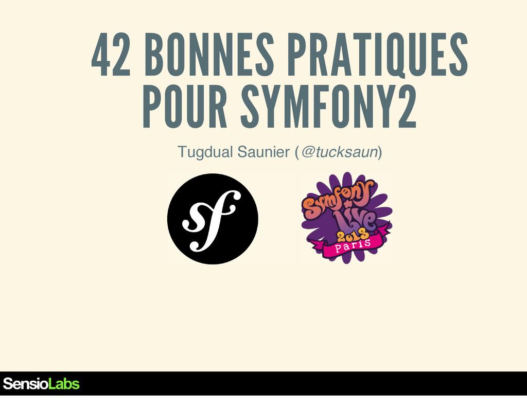 42 BONNES PRATIQUES POUR SYMFONY2 Tugdual Sauni...