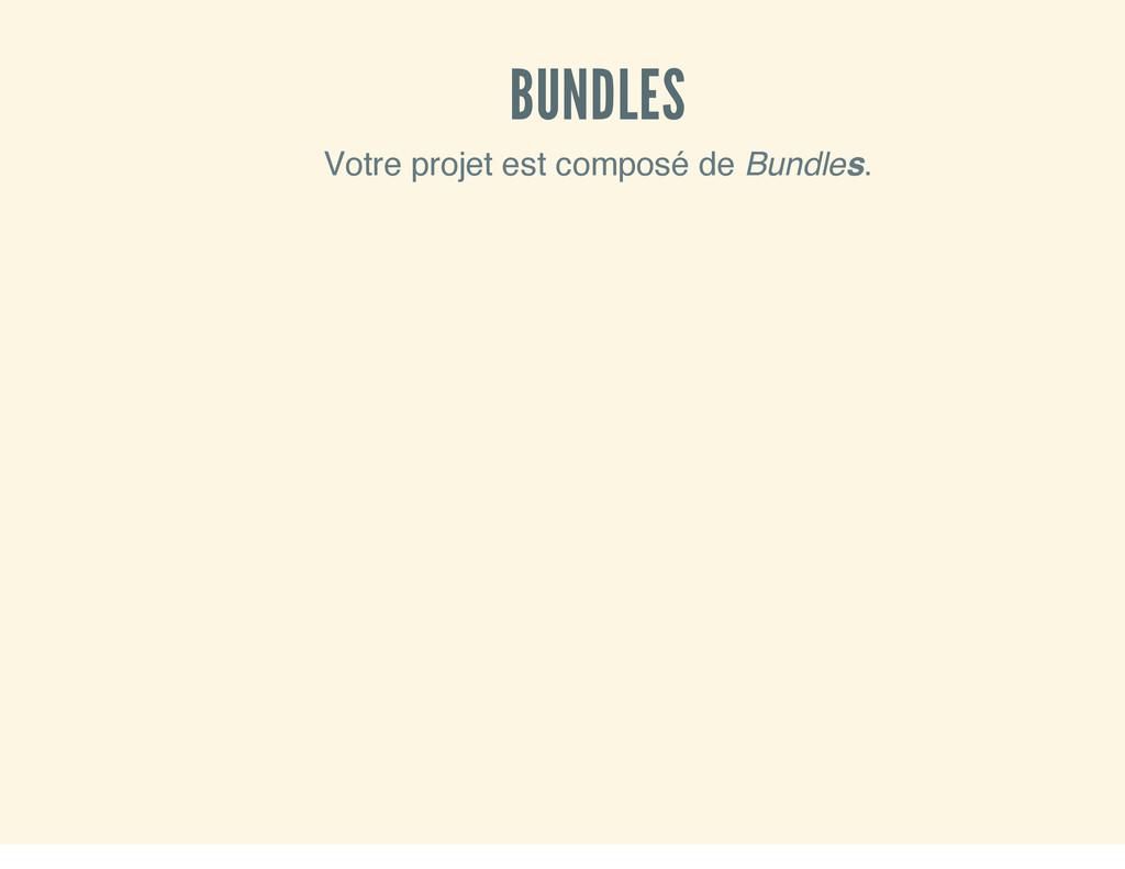 BUNDLES Votre projet est composé de Bundles.