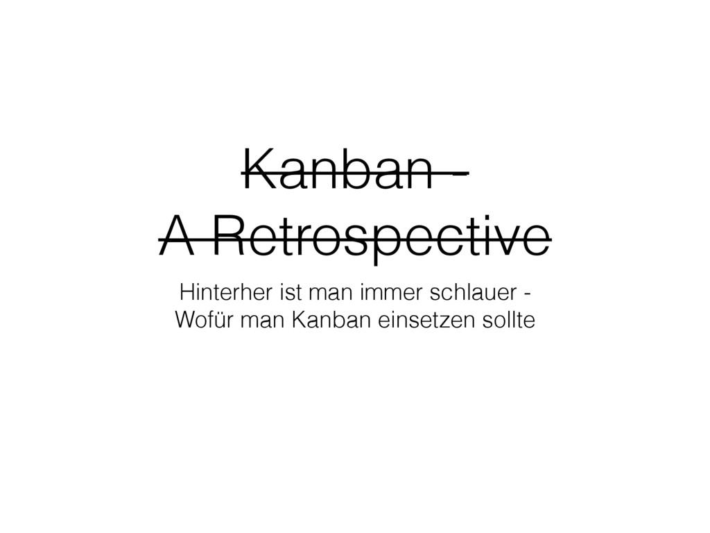 Kanban - A Retrospective Hinterher ist man imme...