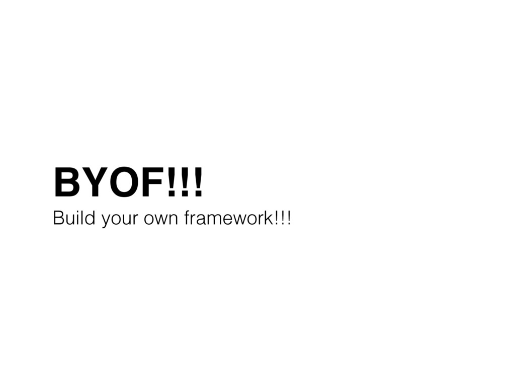 BYOF!!!! Build your own framework!!!