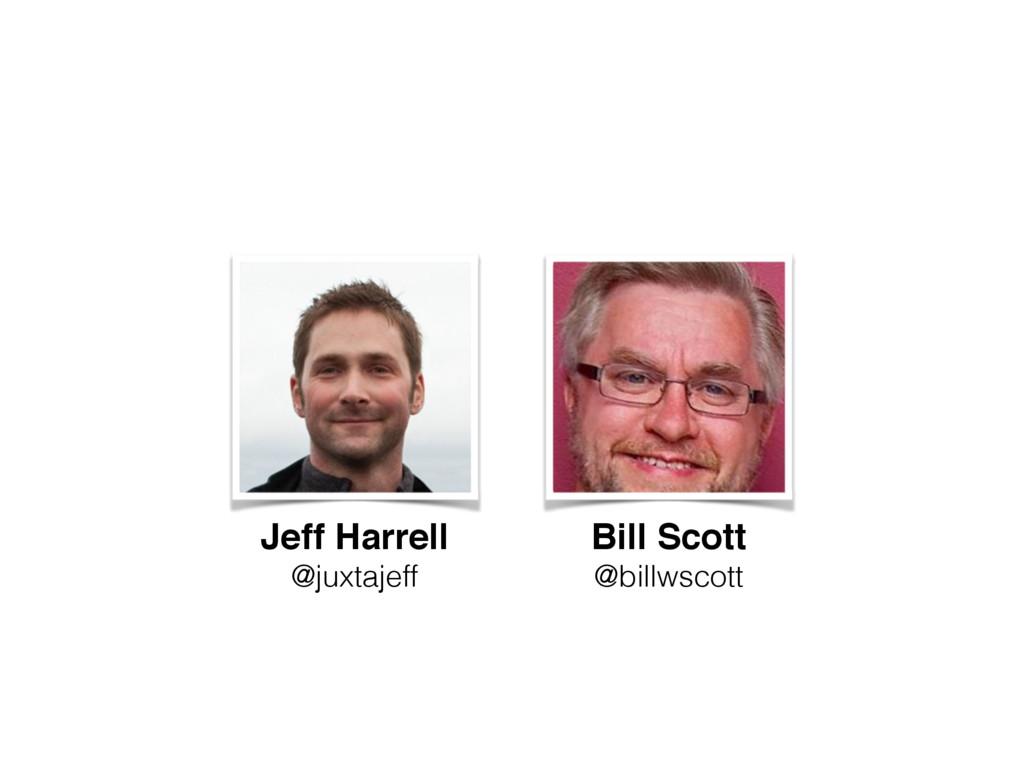Jeff Harrell! @juxtajeff Bill Scott! @billwscott