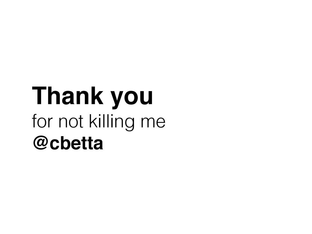 Thank you! for not killing me @cbetta