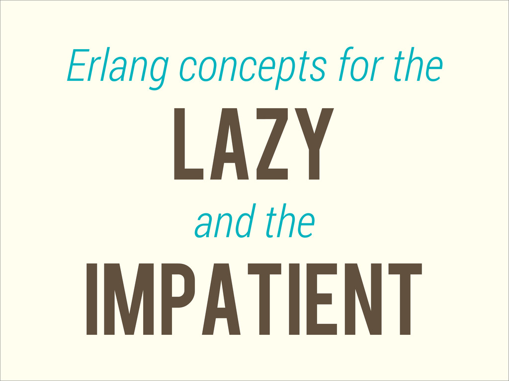 LAZY Erlang concepts for the and the IMPATIENT