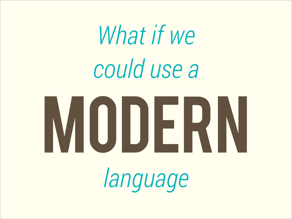 Modern What if we could use a language