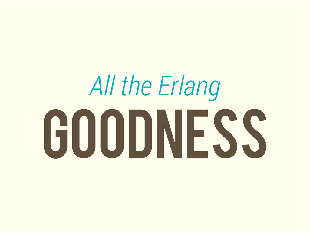 GOODNESS All the Erlang