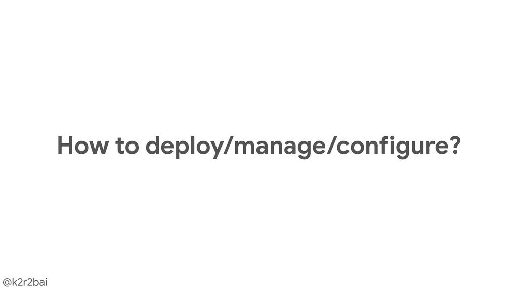 @k2r2bai How to deploy/manage/configure?