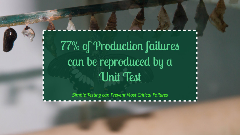 77% of Production failures can be reproduced by...