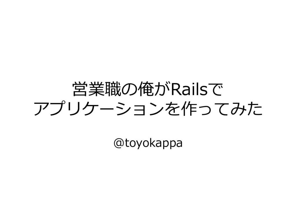 営業職の俺がRailsで アプリケーションを作ってみた @toyokappa