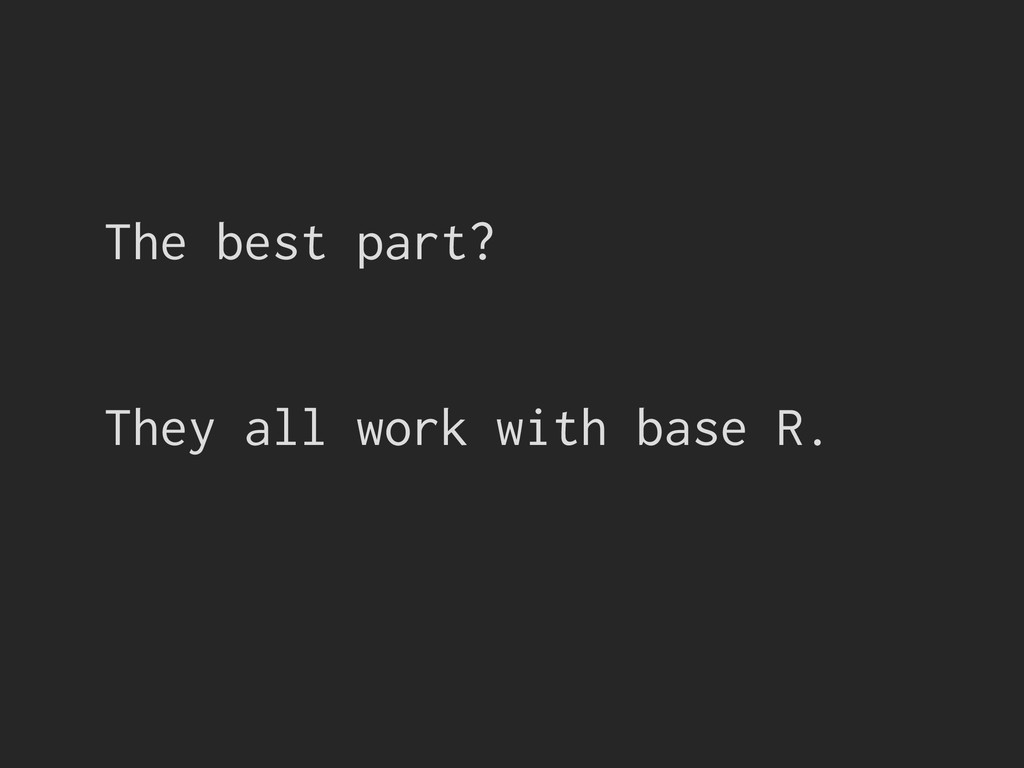 The best part? They all work with base R.