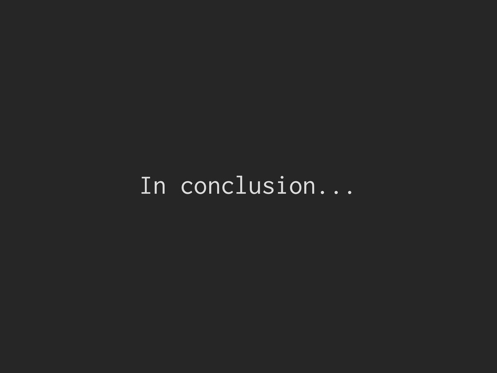 In conclusion...