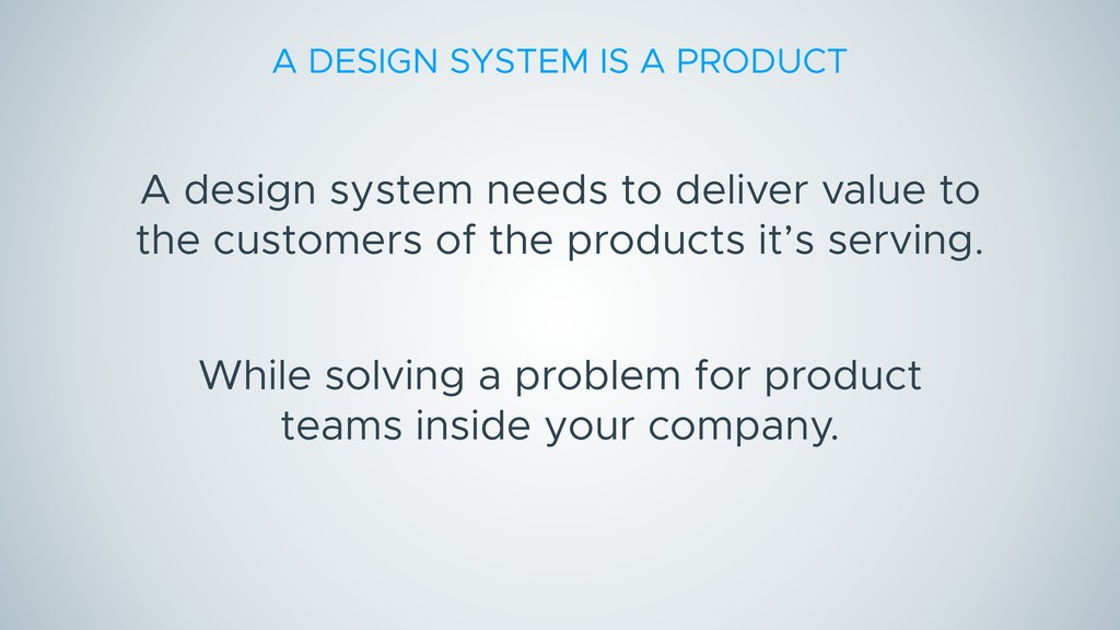 A DESIGN SYSTEM IS A PRODUCT A design system ne...