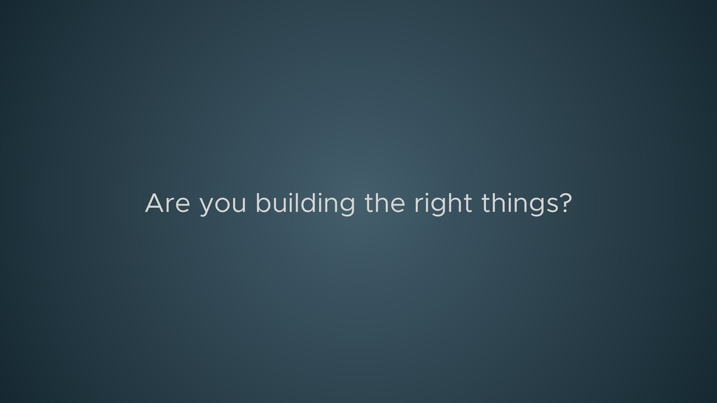 Are you building the right things?