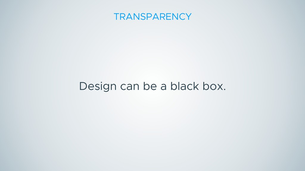 Design can be a black box. TRANSPARENCY