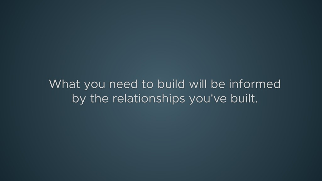 What you need to build will be informed by the ...