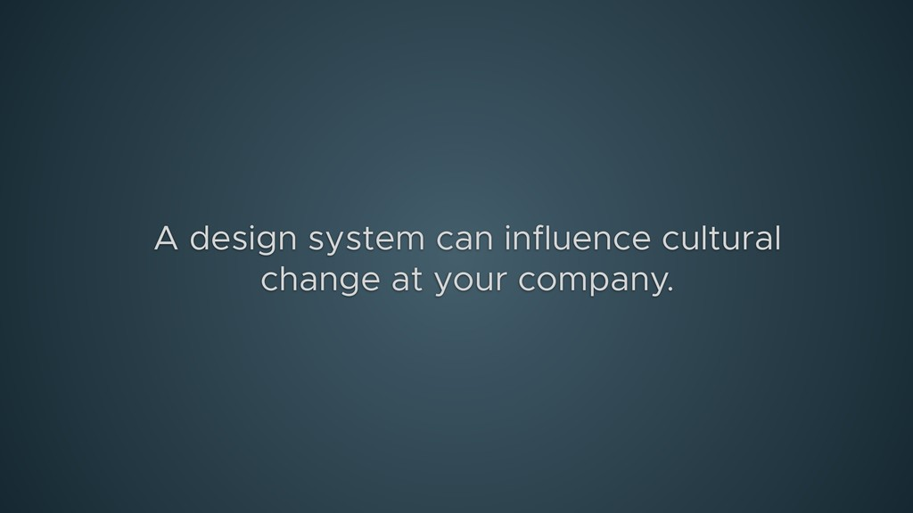 A design system can influence cultural change a...