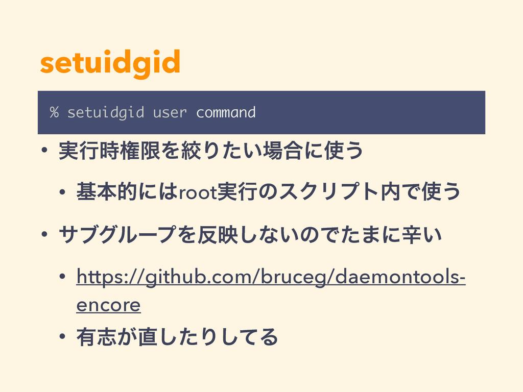 setuidgid % setuidgid user command • ࣮ߦݖݶΛߜΓ͍ͨ...