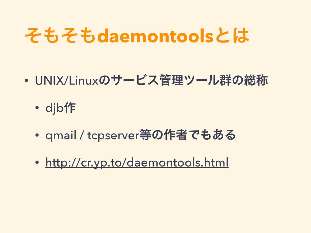 ͦͦdaemontoolsͱ • UNIX/LinuxͷαʔϏεཧπʔϧ܈ͷ૯শ • ...